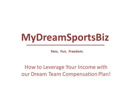 How to Leverage Your Income with our Dream Team Compensation Plan! MyDreamSportsBiz Fans. Fun. Freedom.