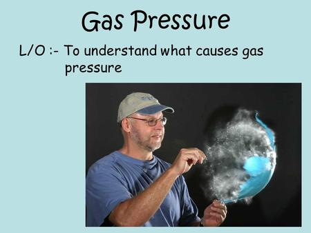 Gas Pressure L/O :- To understand what causes gas pressure.