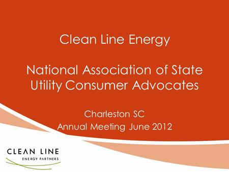 1 Clean Line Energy National Association of State Utility Consumer Advocates Charleston SC Annual Meeting June 2012.