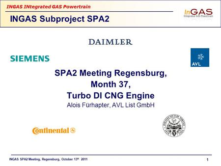 INGAS SPA2 Meeting, Regensburg, October 13 th 2011 INGAS INtegrated GAS Powertrain 1 SPA2 Meeting Regensburg, Month 37, Turbo DI CNG Engine Alois Fürhapter,