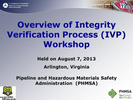 U.S. Department of Transportation Pipeline and Hazardous Materials Safety Administration Overview of Integrity Verification Process (IVP) Workshop Held.