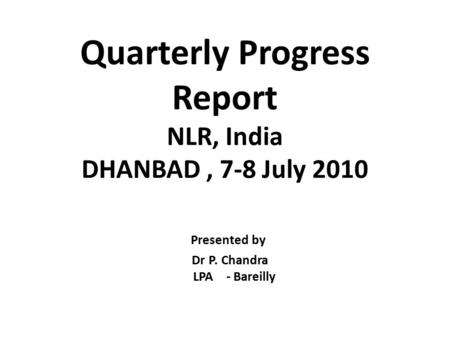 Quarterly Progress Report NLR, India DHANBAD, 7-8 July 2010 Presented by Dr P. Chandra LPA - Bareilly.
