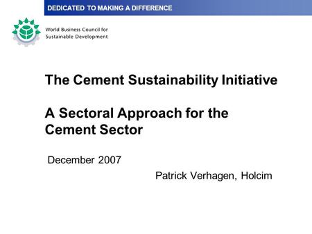 The Cement Sustainability Initiative A Sectoral Approach for the Cement Sector December 2007 Patrick Verhagen, Holcim DEDICATED TO MAKING A DIFFERENCE.