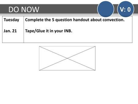 DO NOW V: 0 Tuesday Jan. 21 Complete the 5 question handout about convection. Tape/Glue it in your INB.