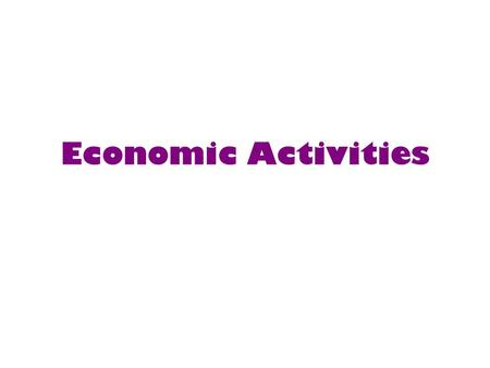 Economic Activities. Primary ActivitiesSecondary Activities Tertiary ActivitiesQuaternary Activities.