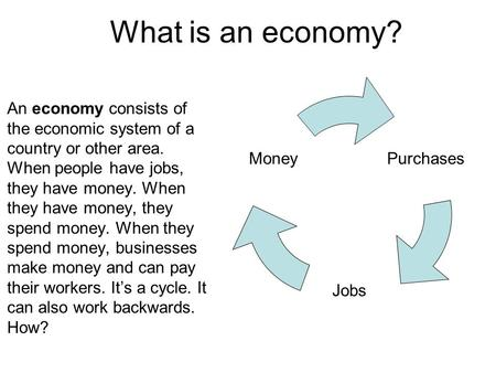 What is an economy? An economy consists of the economic system of a country or other area. When people have jobs, they have money. When they have money,