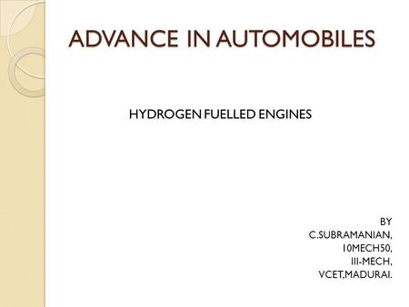ADVANCE IN AUTOMOBILES HYDROGEN FUELLED ENGINES BY C.SUBRAMANIAN, 10MECH50, III-MECH, VCET,MADURAI.