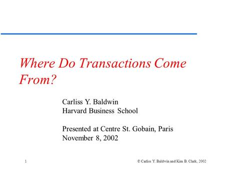1 © Carliss Y. Baldwin and Kim B. Clark, 2002 Where Do Transactions Come From? Carliss Y. Baldwin Harvard Business School Presented at Centre St. Gobain,