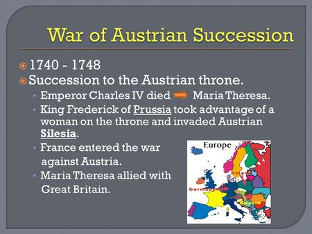  1740 - 1748  Succession to the Austrian throne. Emperor Charles IV died Maria Theresa. King Frederick of Prussia took advantage of a woman on the throne.