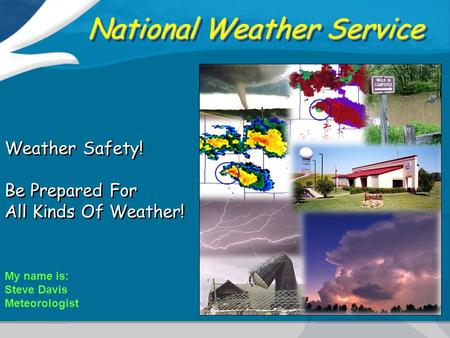 National Weather Service Weather Safety! Be Prepared For All Kinds Of Weather! Weather Safety! Be Prepared For All Kinds Of Weather! My name is: Steve.