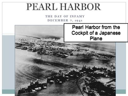 THE DAY OF INFAMY DECEMBER 7, 1941 Pearl Harbor from the Cockpit of a Japanese Plane.
