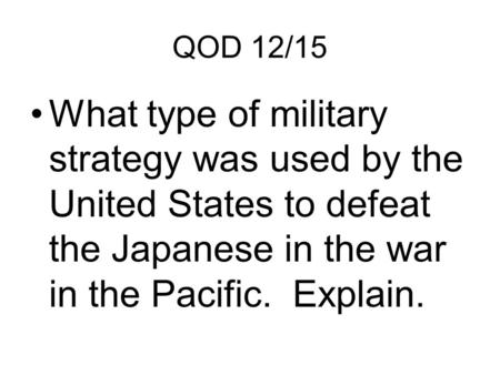 QOD 12/15 What type of military strategy was used by the United States to defeat the Japanese in the war in the Pacific. Explain.