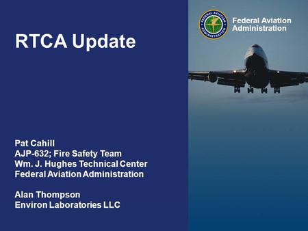 Federal Aviation Administration RTCA Update 0 Federal Aviation Administration Pat Cahill AJP-632; Fire Safety Team Wm. J. Hughes Technical Center Federal.
