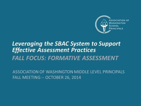 ASSOCIATION OF WASHINGTON MIDDLE LEVEL PRINCIPALS FALL MEETING -- OCTOBER 26, 2014 Leveraging the SBAC System to Support Effective Assessment Practices.