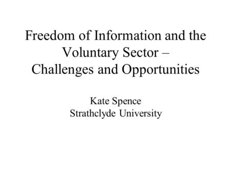 Freedom of Information and the Voluntary Sector – Challenges and Opportunities Kate Spence Strathclyde University.