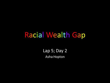 Racial Wealth GapRacial Wealth Gap Lap 5; Day 2 Asha Hopton.