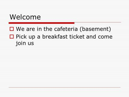 Welcome  We are in the cafeteria (basement)  Pick up a breakfast ticket and come join us.