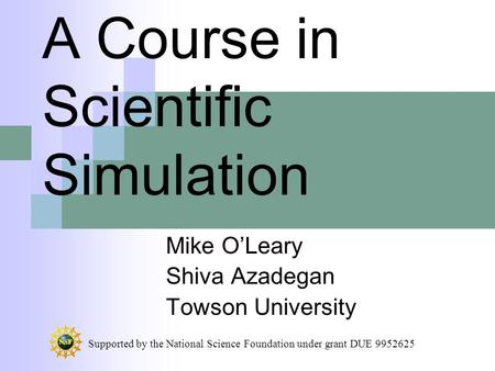 A Course in Scientific Simulation Mike O'Leary Shiva Azadegan Towson University Supported by the National Science Foundation under grant DUE 9952625.