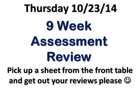 9 Week Assessment Review Pick up a sheet from the front table and get out your reviews please Pick up a sheet from the front table and get out your reviews.