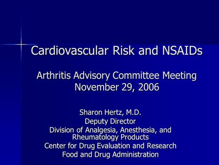 Cardiovascular Risk and NSAIDs Arthritis Advisory Committee Meeting November 29, 2006 Sharon Hertz, M.D. Deputy Director Division of Analgesia, Anesthesia,
