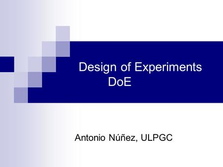 Design of Experiments DoE Antonio Núñez, ULPGC. Objectives of DoE in D&M Processes, Process Investigation, Product and Process Q-improvement, Statistical.