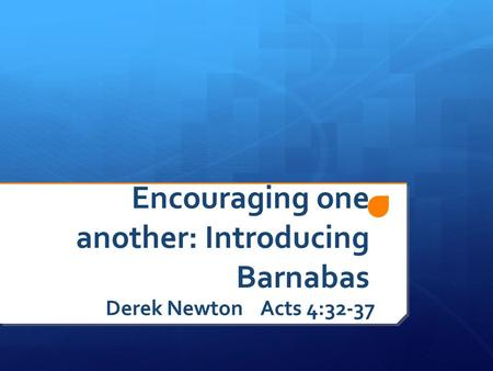Encouraging one another: Introducing Barnabas Derek Newton Acts 4:32-37.