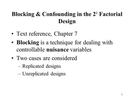 1 Blocking & Confounding in the 2 k Factorial Design Text reference, Chapter 7 Blocking is a technique for dealing with controllable nuisance variables.
