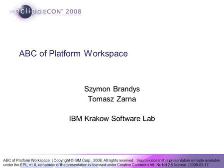 ABC of Platform Workspace | Copyright © IBM Corp., 2008. All rights reserved. Source code in this presentation is made available under the EPL, v1.0, remainder.