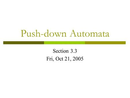 Push-down Automata Section 3.3 Fri, Oct 21, 2005.