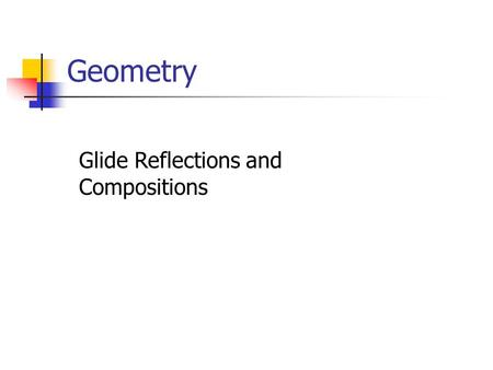 Geometry Glide Reflections and Compositions. Goals Identify glide reflections in the plane. Represent transformations as compositions of simpler transformations.