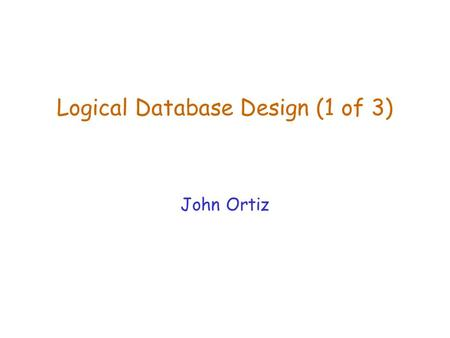 Logical Database Design (1 of 3) John Ortiz Lecture 6Logical Database Design (1)2 Introduction  The logical design is a process of refining DB schema.