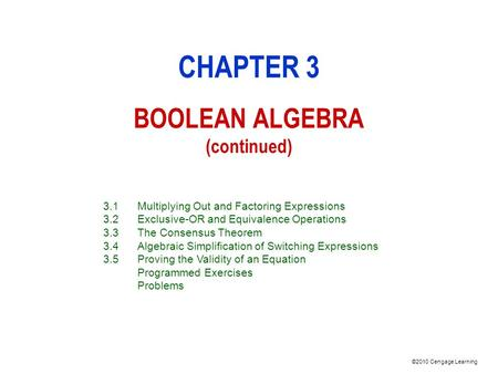 ©2010 Cengage Learning CHAPTER 3 BOOLEAN ALGEBRA (continued) 3.1Multiplying Out and Factoring Expressions 3.2Exclusive-OR and Equivalence Operations 3.3The.