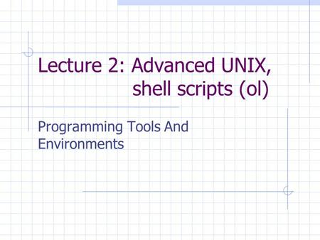 Lecture 2: Advanced UNIX, shell scripts (ol)‏ Programming Tools And Environments.