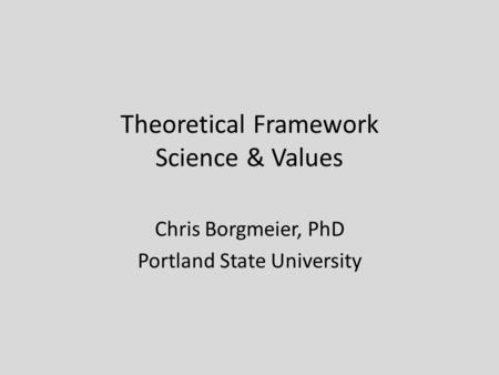 Theoretical Framework Science & Values Chris Borgmeier, PhD Portland State University.