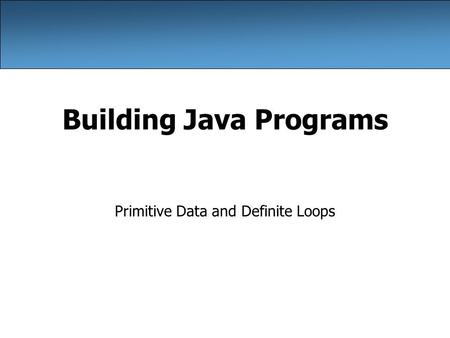 Building Java Programs Primitive Data and Definite Loops.