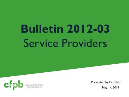 May 14, 2014 Presented by Ken Shim. Background April 2012 - CFPB issued Bulletin 2012-03 Federal Reserve, OCC and FDIC issued similar guidance on vendor.
