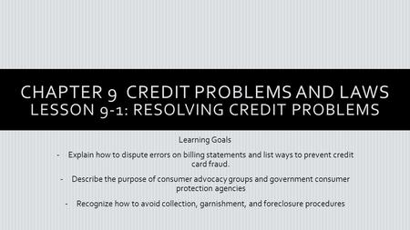 CHAPTER 9 CREDIT PROBLEMS AND LAWS LESSON 9-1: RESOLVING CREDIT PROBLEMS Learning Goals -Explain how to dispute errors on billing statements and list ways.