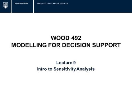 WOOD 492 MODELLING FOR DECISION SUPPORT Lecture 9 Intro to Sensitivity Analysis.