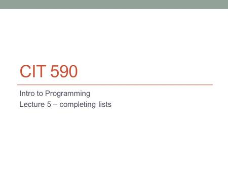 CIT 590 Intro to Programming Lecture 5 – completing lists.
