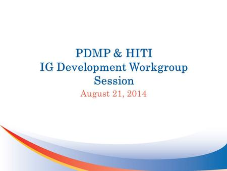 PDMP & HITI IG Development Workgroup Session August 21, 2014.