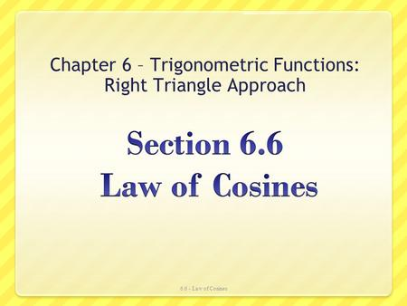 Chapter 6 – Trigonometric Functions: Right Triangle Approach 6.6 - Law of Cosines.