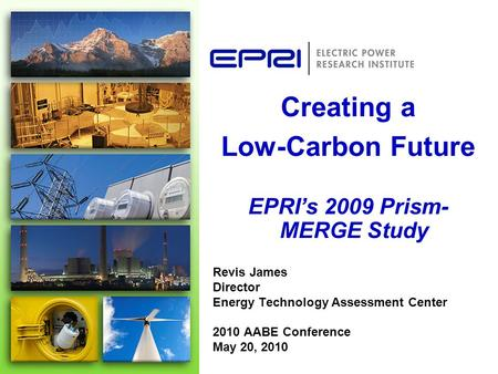 Revis James Director Energy Technology Assessment Center 2010 AABE Conference May 20, 2010 Creating a Low-Carbon Future EPRI's 2009 Prism- MERGE Study.