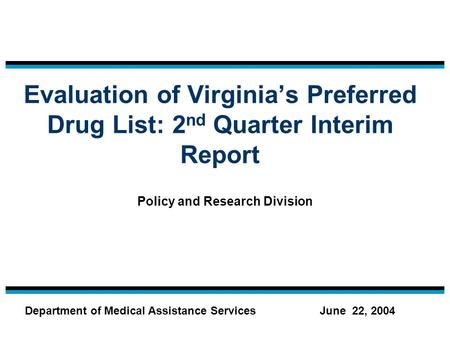 Evaluation of Virginia's Preferred Drug List: 2 nd Quarter Interim Report Policy and Research Division June 22, 2004Department of Medical Assistance Services.