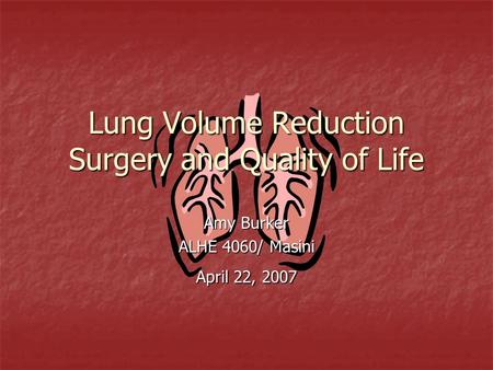 Lung Volume Reduction Surgery and Quality of Life Amy Burker ALHE 4060/ Masini April 22, 2007.
