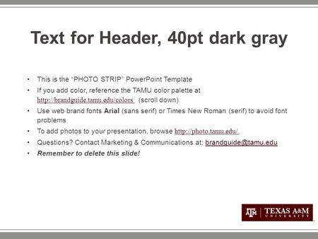 "Text for Header, 40pt dark gray This is the ""PHOTO STRIP"" PowerPoint Template If you add color, reference the TAMU color palette at"