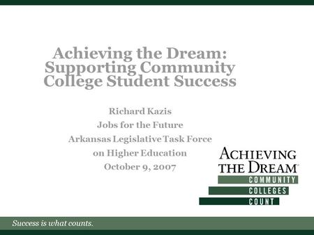 Success is what counts. Achieving the Dream: Supporting Community College Student Success Richard Kazis Jobs for the Future Arkansas Legislative Task Force.