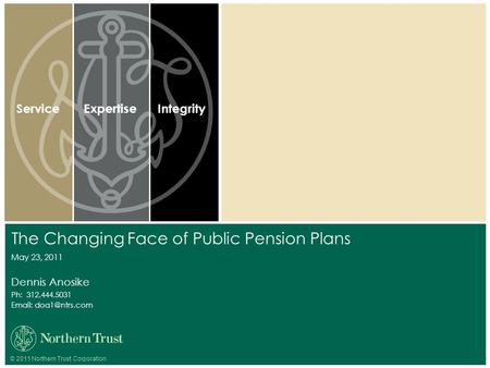 © 2011 Northern Trust Corporation ServiceExpertiseIntegrity Dennis Anosike Ph: 312.444.5031   The Changing Face of Public Pension Plans.
