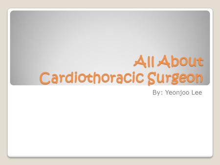 All About Cardiothoracic Surgeon By: Yeonjoo Lee.