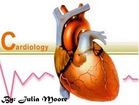 Cardiology By: Julia Moore. The Heart & It's Parts.