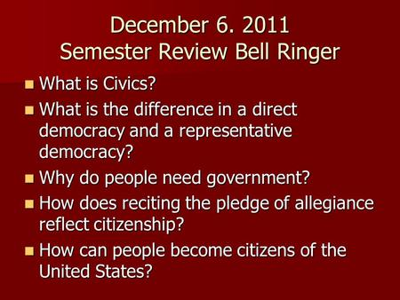 December 6. 2011 Semester Review Bell Ringer What is Civics? What is Civics? What is the difference in a direct democracy and a representative democracy?